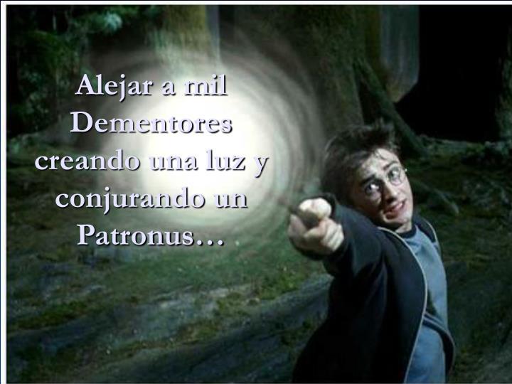 Alejar a mil Dementores creando una luz y conjurando un Patronus…