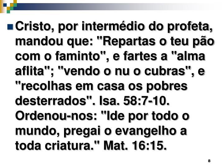 """Cristo, por intermédio do profeta, mandou que: """"Repartas o teu pão com o faminto"""", e fartes a """"alma aflita""""; """"vendo o nu o cubras"""", e """"recolhas em casa os pobres desterrados"""". Isa. 58:7-10. Ordenou-nos: """"Ide por todo o mundo, pregai o evangelho a toda criatura."""" Mat. 16:15."""