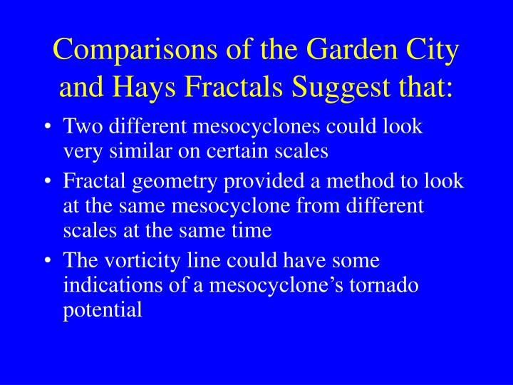 Comparisons of the Garden City and Hays Fractals Suggest that: