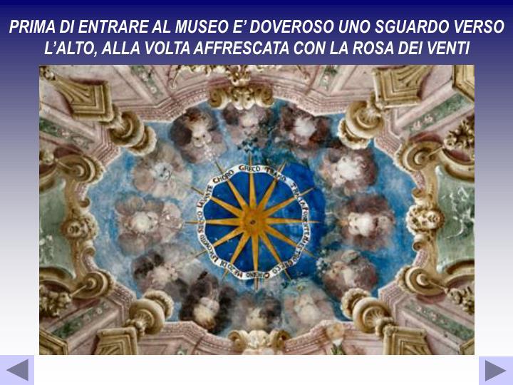 PRIMA DI ENTRARE AL MUSEO E' DOVEROSO UNO SGUARDO VERSO L'ALTO, ALLA VOLTA AFFRESCATA CON LA ROSA DEI VENTI