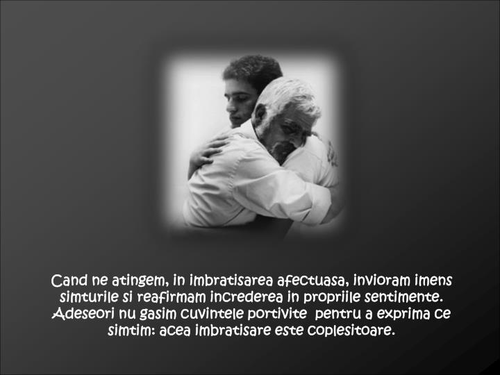 Cand ne atingem, in imbratisarea afectuasa, invioram imens simturile si reafirmam increderea in propriile sentimente. Adeseori nu gasim cuvintele portivite  pentru a exprima ce simtim: acea imbratisare este coplesitoare.