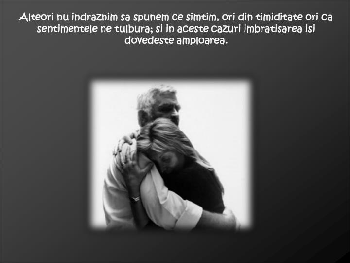 Alteori nu indraznim sa spunem ce simtim, ori din timiditate ori ca sentimentele ne tulbura; si in aceste cazuri imbratisarea isi dovedeste amploarea.