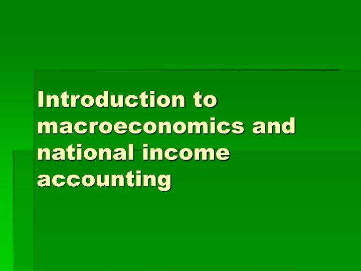 Introduction to macroeconomics and national income accounting