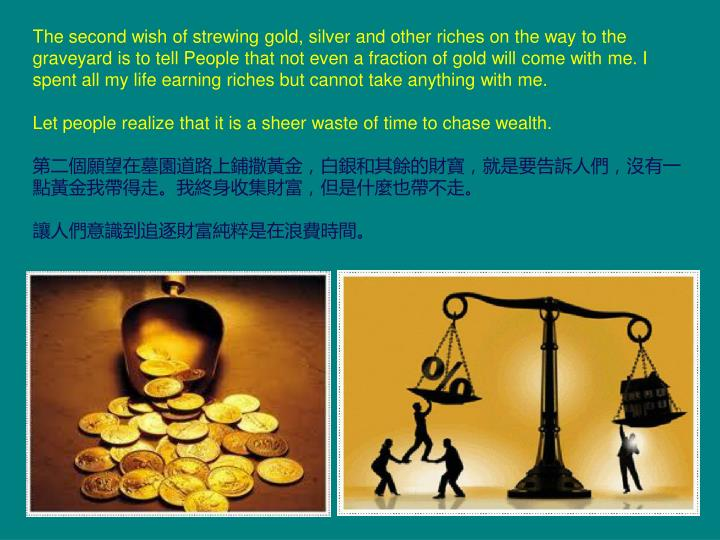 The second wish of strewing gold, silver and other riches on the way to the graveyard is to tell People that not even a fraction of gold will come with me. I spent all my life earning riches but cannot take anything with me.
