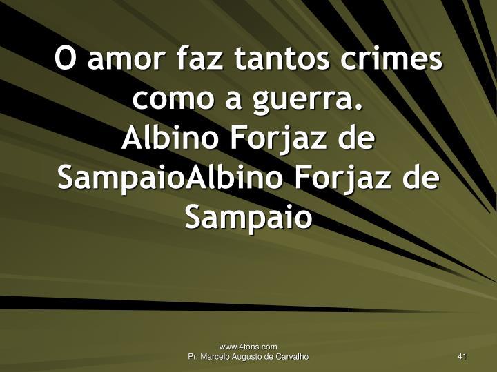 O amor faz tantos crimes como a guerra.