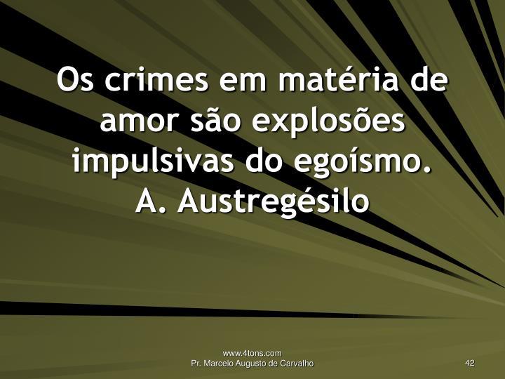Os crimes em matéria de amor são explosões impulsivas do egoísmo.