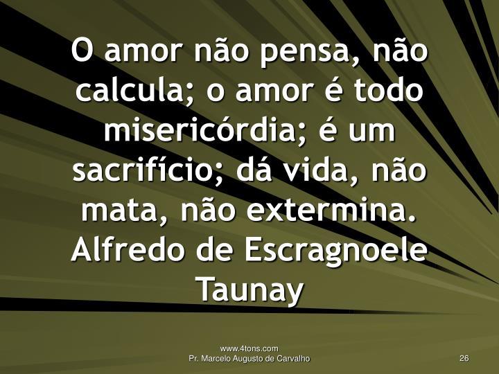 O amor não pensa, não calcula; o amor é todo misericórdia; é um sacrifício; dá vida, não mata, não extermina.