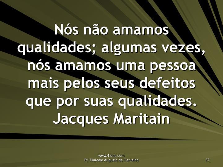 Nós não amamos qualidades; algumas vezes, nós amamos uma pessoa mais pelos seus defeitos que por suas qualidades.