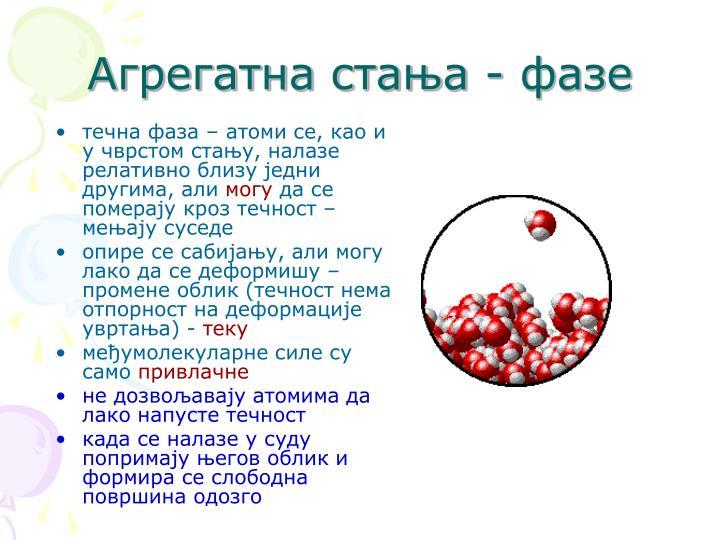 течна фаза – атоми се, као и у чврстом стању, налазе релативно близу једни другима, али