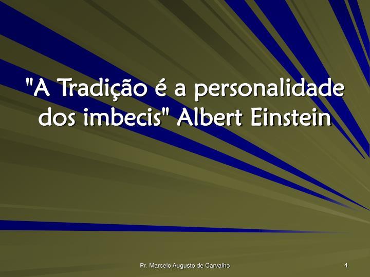"""""""A Tradição é a personalidade dos imbecis"""" Albert Einstein"""