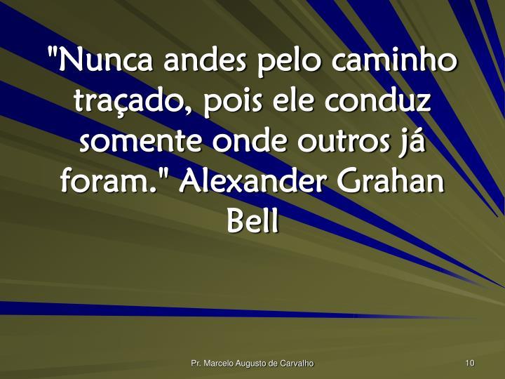 """""""Nunca andes pelo caminho traçado, pois ele conduz somente onde outros já foram."""" Alexander Grahan Bell"""
