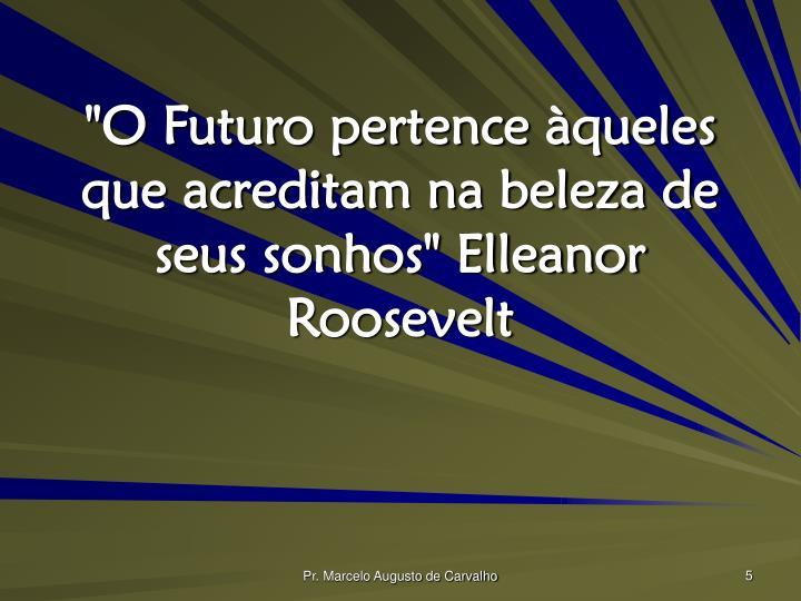 """""""O Futuro pertence àqueles que acreditam na beleza de seus sonhos"""" Elleanor Roosevelt"""