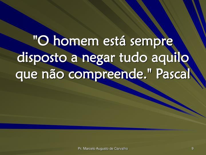 """""""O homem está sempre disposto a negar tudo aquilo que não compreende."""" Pascal"""