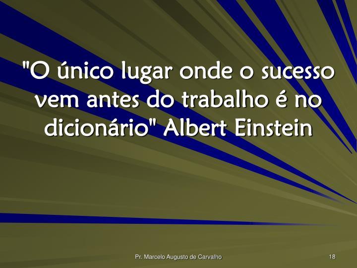 """""""O único lugar onde o sucesso vem antes do trabalho é no dicionário"""" Albert Einstein"""