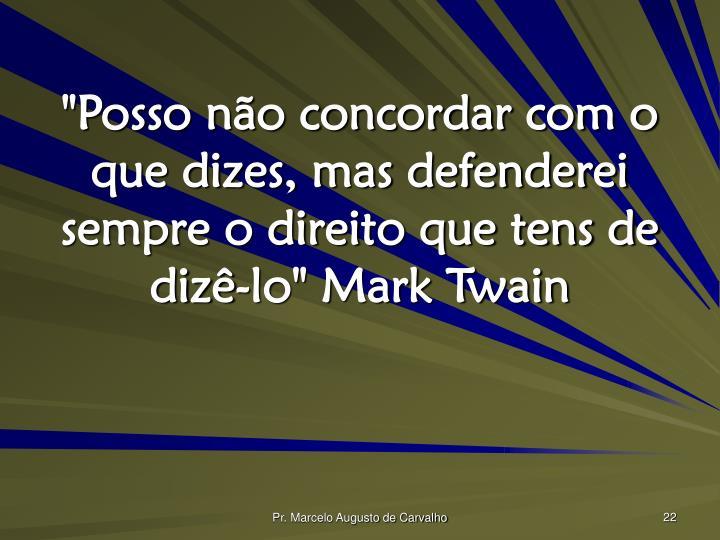 """""""Posso não concordar com o que dizes, mas defenderei sempre o direito que tens de dizê-lo"""" Mark Twain"""
