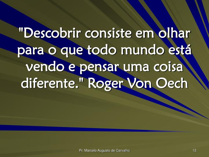 """""""Descobrir consiste em olhar para o que todo mundo está vendo e pensar uma coisa diferente."""" Roger Von Oech"""