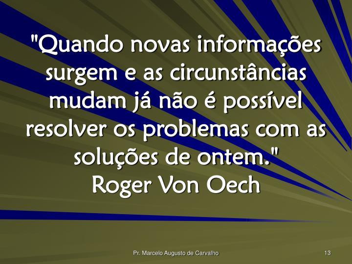 """""""Quando novas informações surgem e as circunstâncias mudam já não é possível resolver os problemas com as soluções de ontem."""""""