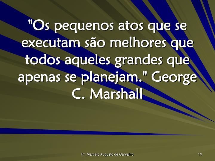 """""""Os pequenos atos que se executam são melhores que todos aqueles grandes que apenas se planejam."""" George C. Marshall"""