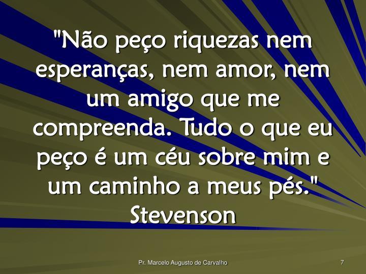 """""""Não peço riquezas nem esperanças, nem amor, nem um amigo que me compreenda. Tudo o que eu peço é um céu sobre mim e um caminho a meus pés."""" Stevenson"""