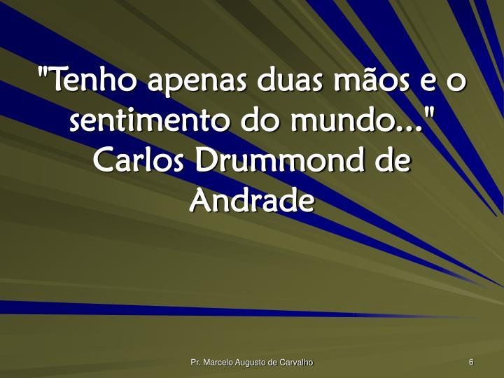 """""""Tenho apenas duas mãos e o sentimento do mundo..."""" Carlos Drummond de Andrade"""