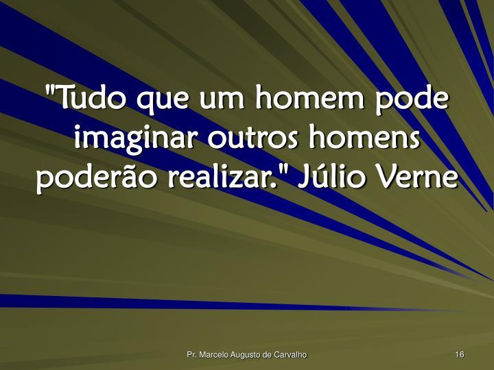 """""""Tudo que um homem pode imaginar outros homens poderão realizar."""" Júlio Verne"""