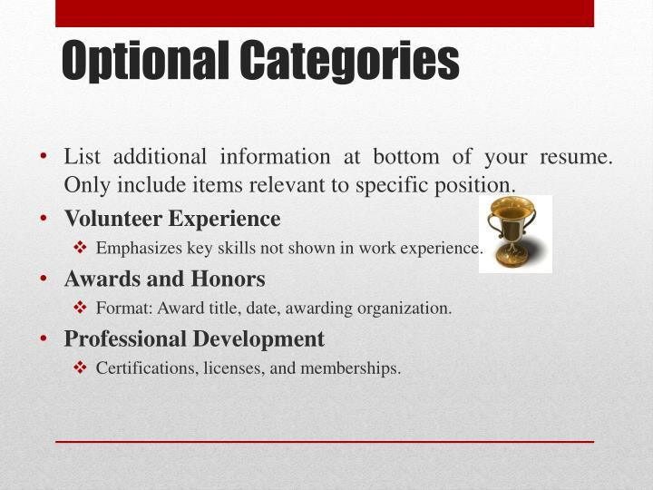 List additional information at bottom of your resume. Only include items relevant to specific position.