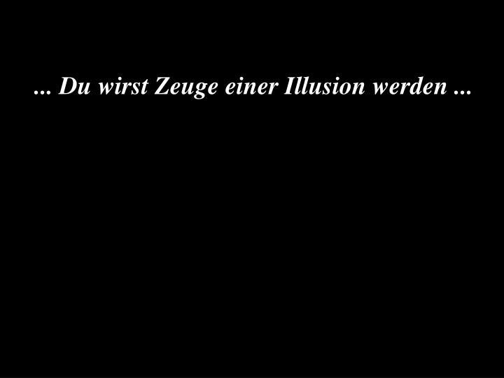 ... Du wirst Zeuge einer Illusion werden ...