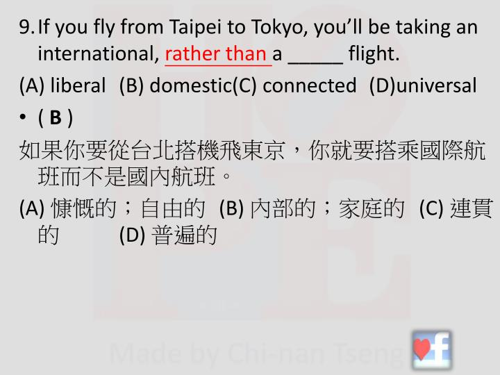 9.If you fly from Taipei to Tokyo, you'll be taking an international,