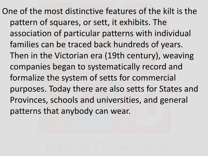 One of the most distinctive features of the kilt is the pattern of squares, or sett, it exhibits. The association of particular patterns with individual families can be traced back hundreds of years. Then in the Victorian era (19th century), weaving companies began to systematically record and formalize the system of setts for commercial purposes. Today there are also setts for States and Provinces, schools and universities, and general patterns that anybody can wear.
