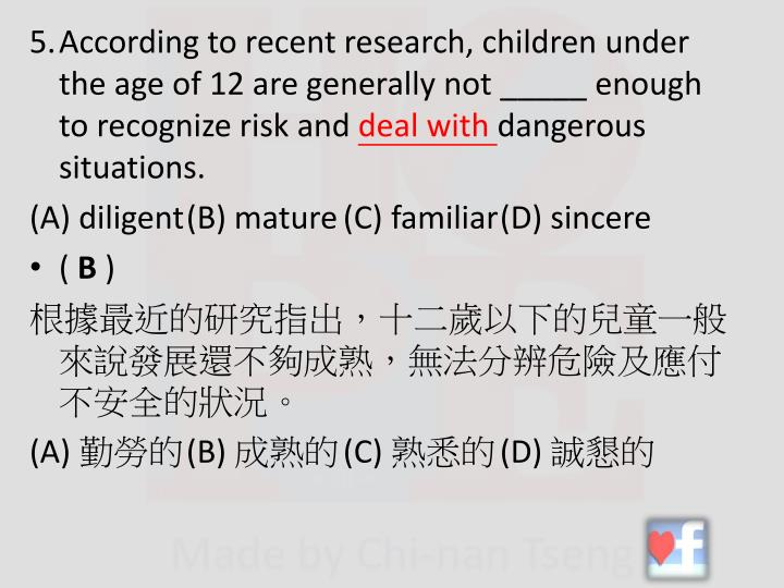 5.According to recent research, children under the age of 12 are generally not _____ enough to recognize risk and