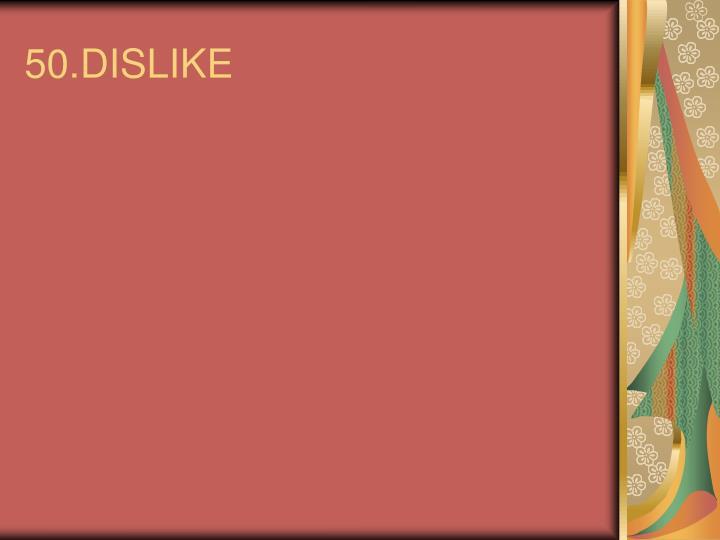 50.DISLIKE