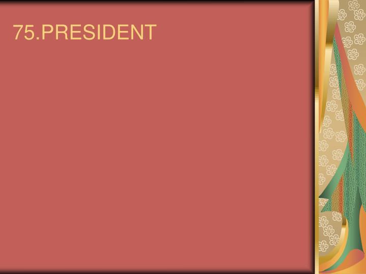75.PRESIDENT