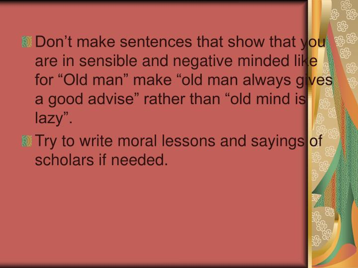 """Don't make sentences that show that you are in sensible and negative minded like for """"Old man"""" make """"old man always gives a good advise"""" rather than """"old mind is lazy""""."""