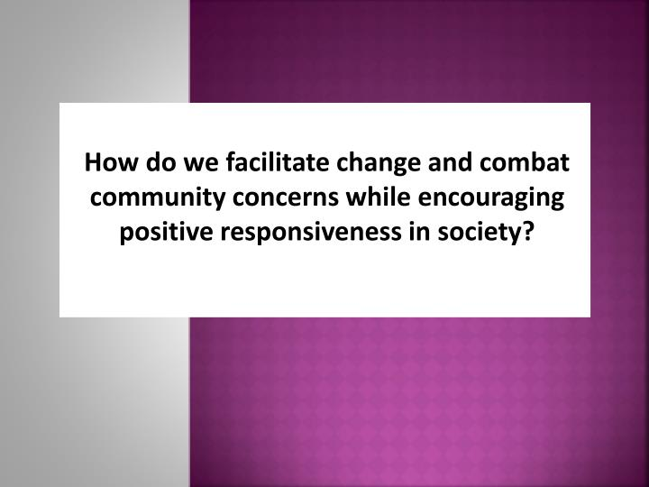 How do we facilitate change and combat community concerns while encouraging positive responsiveness in society?