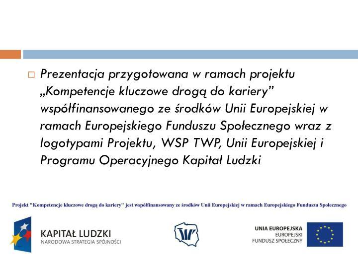 """Prezentacja przygotowana w ramach projektu """"Kompetencje kluczowe drogą do kariery"""" współfinansowanego ze środków Unii Europejskiej w ramach Europejskiego Funduszu Społecznego wraz z logotypami Projektu, WSP TWP, Unii Europejskiej i Programu Operacyjnego Kapitał Ludzki"""