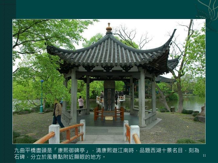 九曲平橋盡頭是「康熙御碑亭」,清康熙遊江南時,品題西湖十景名目,刻為石碑,分立於風景點附近顯眼的地方。