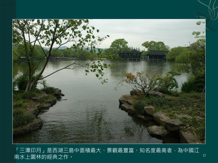 「三潭印月」是西湖三島中面積最大、景觀最豐富、知名度最高者,為中國江南水上園林的經典之作。