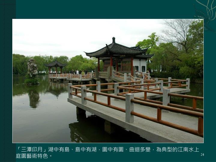 「三潭印月」湖中有島、島中有湖,園中有園、曲迴多變,為典型的江南水上庭園藝術特色。