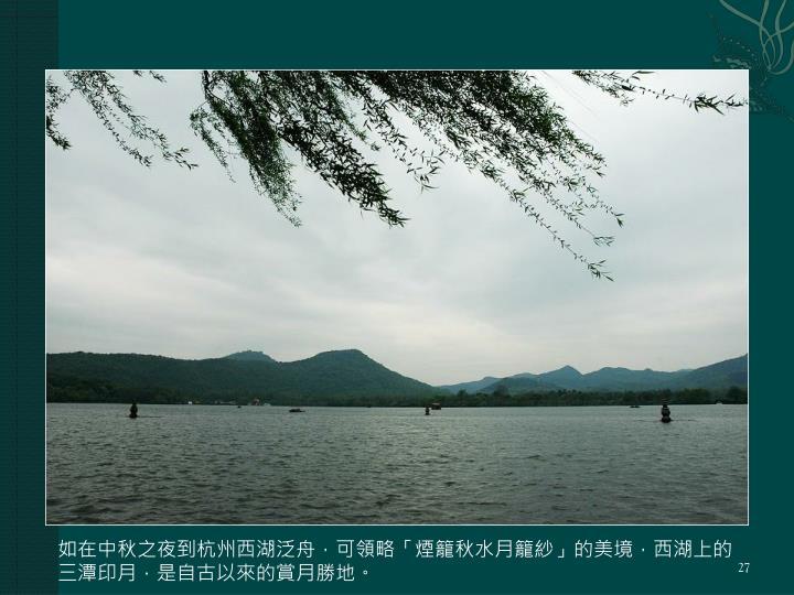 如在中秋之夜到杭州西湖泛舟,可領略「煙籠秋水月籠紗」的美境,西湖上的三潭印月,是自古以來的賞月勝地。