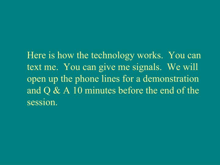 Here is how the technology works.  You can text me.  You can give me signals.  We will open up the phone lines for a demonstration and Q & A 10 minutes before the end of the session.