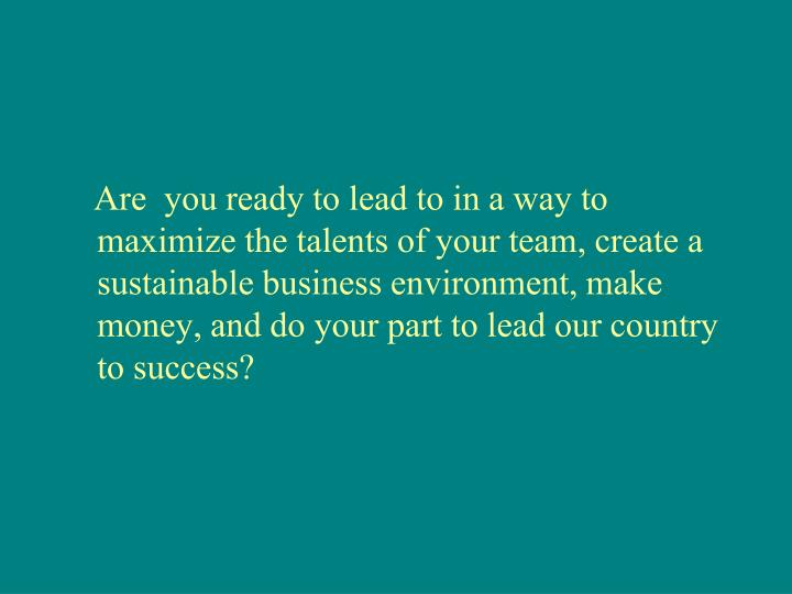 Are  you ready to lead to in a way to maximize the talents of your team, create a sustainable business environment, make money, and do your part to lead our country to success?