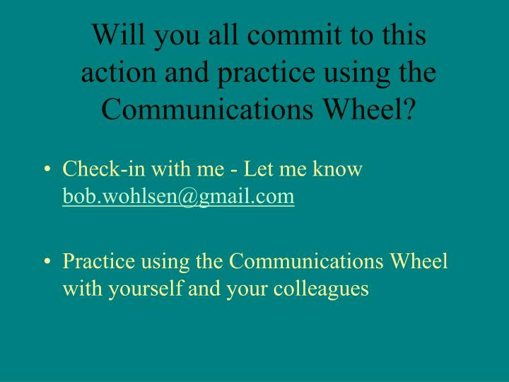 Will you all commit to this action and practice using the Communications Wheel?