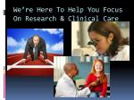 we re here to help you focus on research clinical care