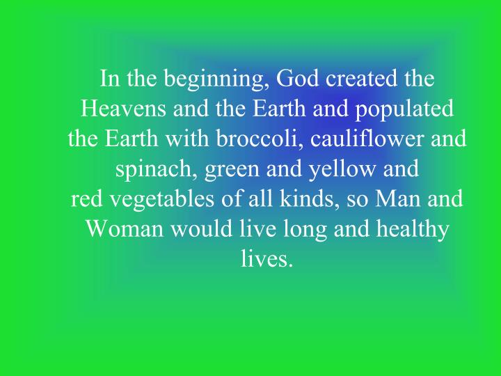 In the beginning, God created the Heavens and the Earth and populated the Earth with broccoli, cauli...