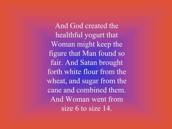 And God created the healthful yogurt that Woman might keep the figure that Man found so fair. And Satan brought forth white flour from the