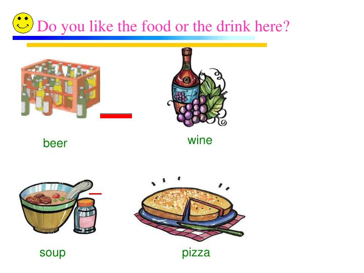 Do you like the food or the drink here?