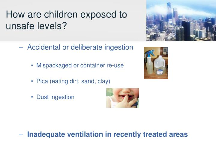 How are children exposed to unsafe levels?