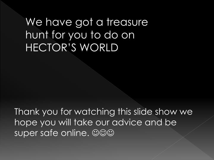 We have got a treasure hunt for you to do on HECTOR'S WORLD