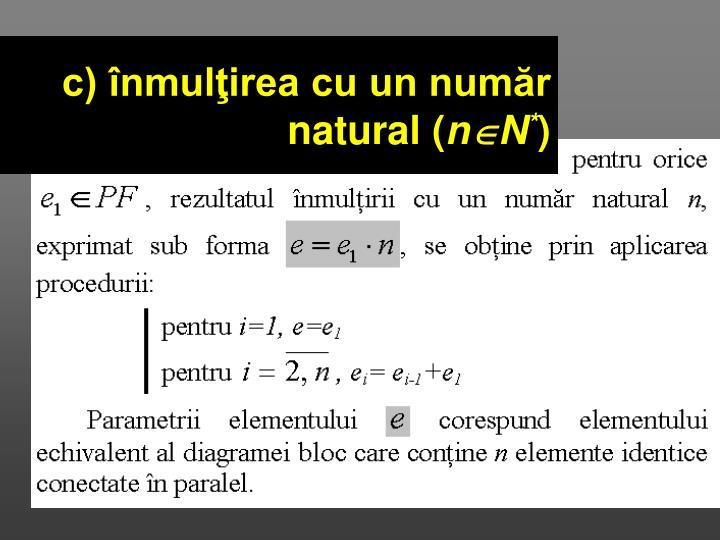 c) înmulţirea cu un număr natural (