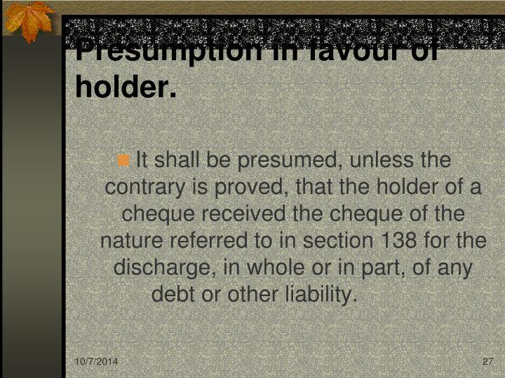 Presumption in favour of holder.